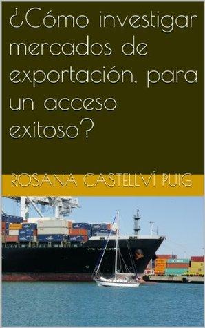 ¿Cómo investigar mercados de exportación, para un acceso exitoso? Rosana Castellví Puig