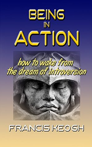 Being In Action: How to Wake from the Dream of Introversion Francis Keogh