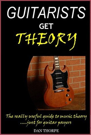 Guitarists Get Theory: The really useful guide to music theory: .....just for guitar players  by  Dan Thorpe