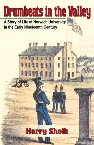 Drumbeats in the Valley: A Story of Life at Norwich University in the Early Nineteenth Century Harry Sholk