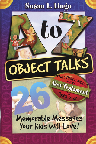 A to Z Object Talks That Teach About the New Testament: 25 Memorable Messages Your Kids Will Love! Susan Lingo