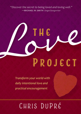The Love Project: Transform Your World With Daily Intentional Love and Practical Encouragement  by  Chris Dupre