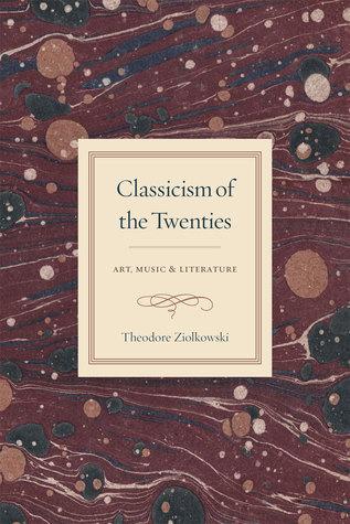 Classicism of the Twenties: Art, Music, and Literature Theodore Ziolkowski