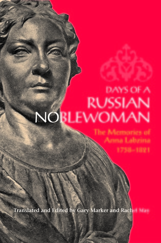 Days of a Russian Noblewoman: The Memories of Anna Labzina, 1758-1821 Anna Labzina