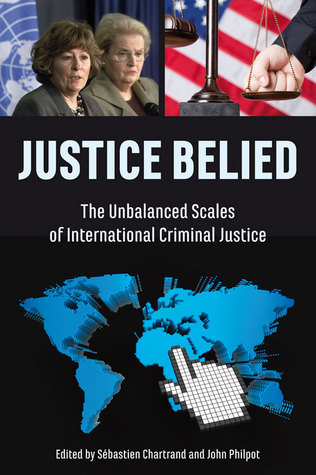 Justice Belied: The Unbalanced Scales of International Criminal Justice  by  Sébastien Chartrand
