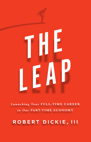 The Leap: Launching Your Full-Time Career in Our Part-Time Economy  by  Robert Dickie