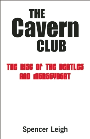 The Cavern Club: The Rise of the Beatles and Merseybeat Spencer Leigh