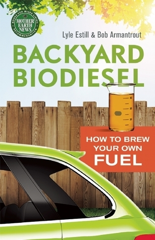 Backyard Biodiesel: How to Brew Your Own Fuel Bob  Armantrout