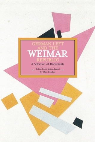 The German Left and the Weimar Republic: A Selection of Documents Ben Fowkes