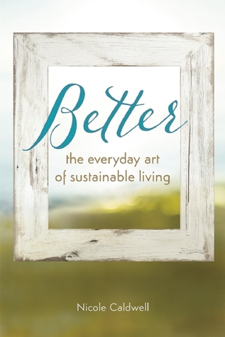Better: The Everyday Art of Sustainable Living  by  Nicole Caldwell