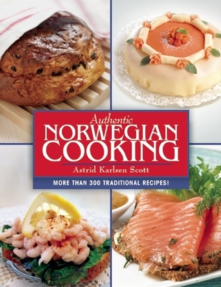 Authentic Norwegian Cooking: Traditional Scandinavian Cooking Made Easy  by  Astrid Karlsen Scott