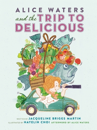 Alice Waters and the Trip to Delicious  by  Jacqueline Briggs Martin