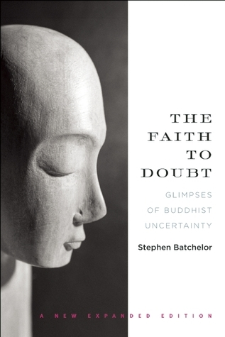 The Faith to Doubt: Glimpses of Buddhist Uncertainty Stephen Batchelor