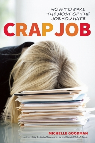 Crap Job: How to Make the Most of the Job You Hate Michelle Goodman