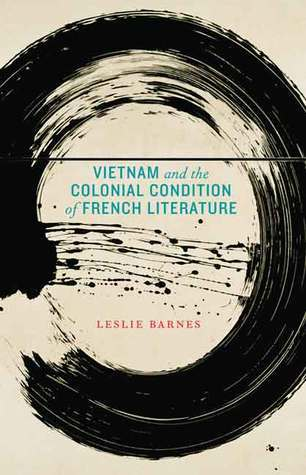 Vietnam and the Colonial Condition of French Literature  by  Leslie Barnes