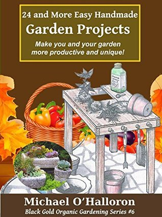 24 and More Easy Handmade Garden Projects: Make you and your garden more productive and unique! (Black Gold Organic Gardening Series Book 6) Michael OHalloron
