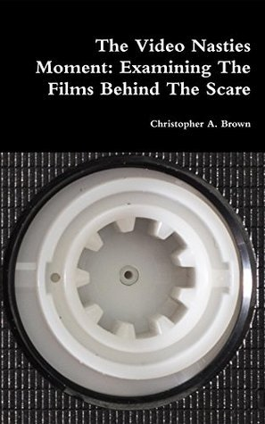 The Video Nasties Moment: Examining The Films Behind The Scare  by  Christopher A. Brown