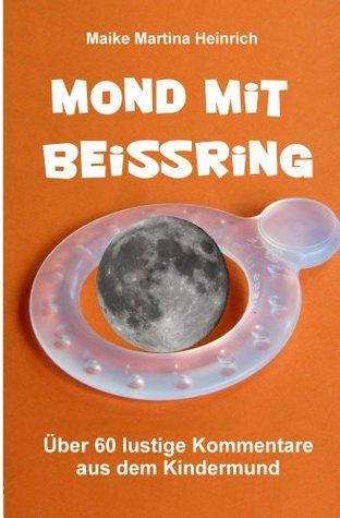 Mond mit Beißring - Über 60 lustige Kommentare aus dem Kindermund Maike Martina Heinrich