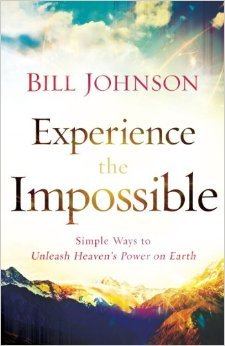 Experience the Impossible: Simple Ways to Unleash Heavens Power on Earth Bill Johnson