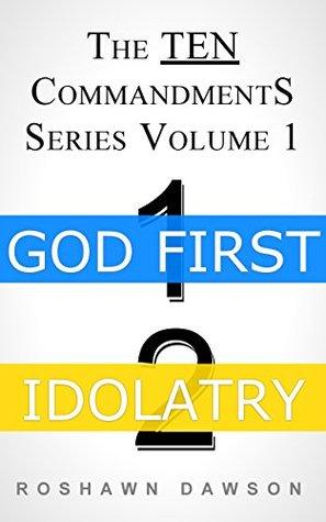 GOD FIRST & IDOLATRY (The TEN Commandments Series Book 1) Roshawn Dawson
