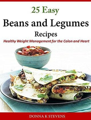 25 Easy Beans and Legumes Recipes: Healthy Weight Management for the Colon and Heart Donna K. Stevens