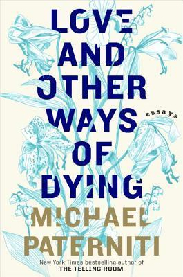 Love and Other Ways of Dying: Essays  by  Michael Paterniti