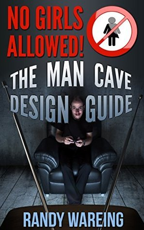 The Man Cave Design Guide: Everything You Need To Know About Building, Designing, And Decorating Your Man Cave Randy Wareing