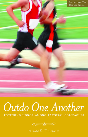 Outdo One Another: Fostering Honor Among Pastoral Colleagues  by  Adam S. Tisdale