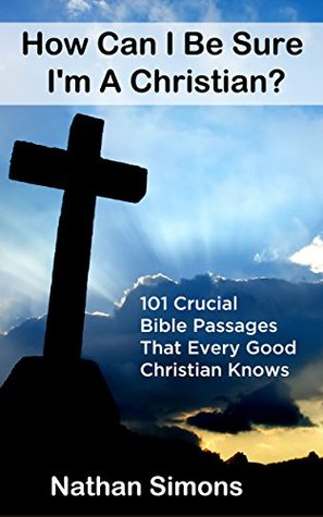 How Can I Be Sure Im A Christian? 101 Crucial Bible Passages That Every Good Christian Knows  by  Nathan Simons