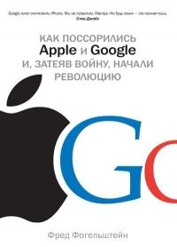 Как поссорились Apple и Google и, затеяв войну, начали революцию  by  Fred Vogelstein