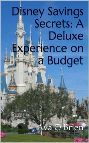 Disney Savings Secrets: A Deluxe Experience on a Budget  by  Ava OBrien