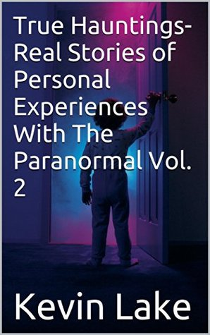 True Hauntings- Real Stories of Personal Experiences With The Paranormal Vol. 2  by  Kevin Lake