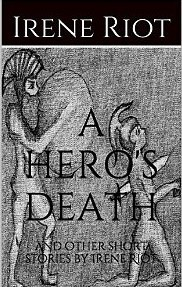 A Heros Death and other short stories  by  Irene Riot by Irene Riot