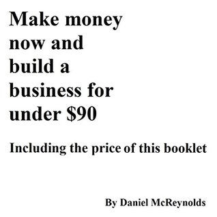 MAKE MONEY NOW AND BUILD A BUSINESS FOR UNDER $90: INCLUDING THE PRICE OF THIS BOOKLET  by  Daniel McReynolds