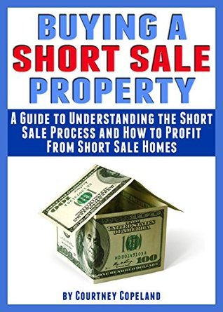 Buying a Short Sale Property: A Guide to Understanding the Short Sale Process and How to Profit From Short Sale Homes  by  Courtney Copeland