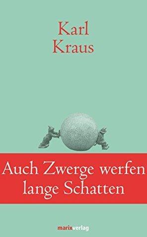 Auch Zwerge werfen lange Schatten: Sprüche und Widersprüche  by  Karl Kraus