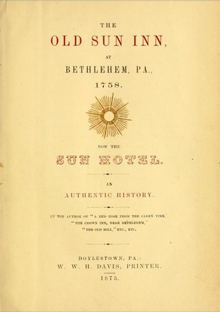 The Old Sun Inn, at Bethlehem, PA, 1758, Now The Sun Hotel: An Authentic History  by  William Cornelius Reichel