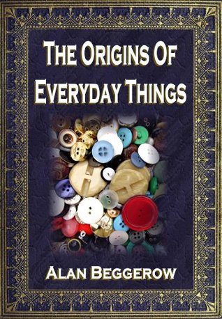 Origins Of Everyday Things  by  Alan Beggerow