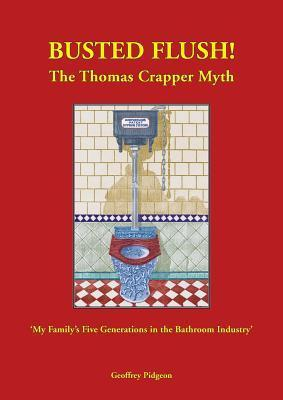 Busted Flush! the Thomas Crapper Myth my Familys Five Generations in the Bathroom Industry. Geoffrey Pigeon