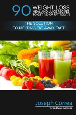 90 Weight Loss Meal and Juice Recipes to Get Rid of Fat Today!: The Solution to Melting Fat Away Fast!  by  Correa (Certified Sports Nutritionist)