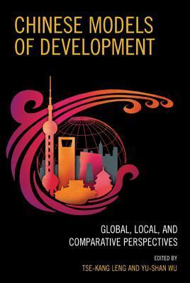 Chinese Models of Development: Global, Local, and Comparative Perspectives  by  Tse-Kang Leng