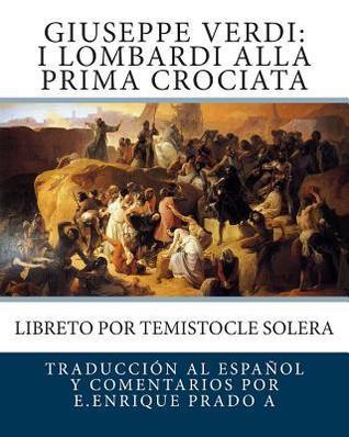 Giuseppe Verdi: I Lombardi Alla Prima Crociata: Libreto Por Temistocle Solera  by  E Enrique Prado a