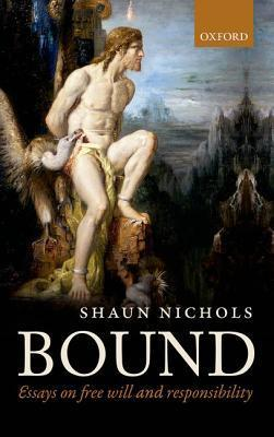 Bound: Essays on Free Will and Responsibility  by  Shaun Nichols
