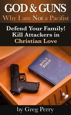 God and Guns: Why I Am Not a Pacifist: Kill Your Attackers in Christian Love If and When Required  by  Greg Perry