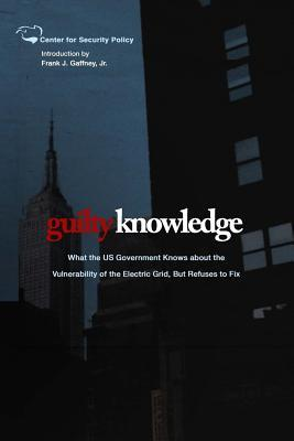 Guilty Knowledge: What the Us Government Knows about the Vulnerability of the Electric Grid, But Refuses to Fix  by  Frank J. Gaffney Jr.