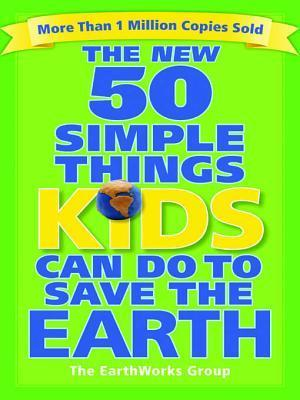 The New 50 Simple Things Kids Can Do to Save the Earth Earth Works Group