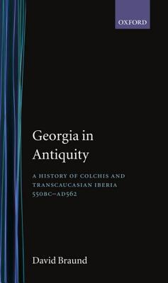 Georgia in Antiquity: A History of Colchis and Transcaucasian Iberia, 550 BC-Ad 562 David Braund