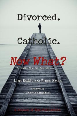 Divorced. Catholic. Now What?: Navigating Life After Divorce Lisa Duffy