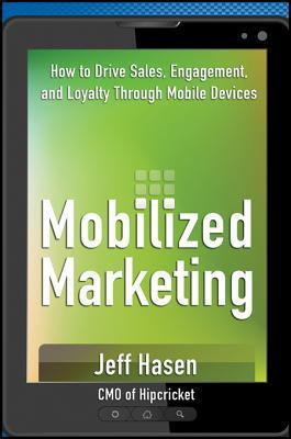 Mobilized Marketing: How to Drive Sales, Engagement, and Loyalty Through Mobile Devices Jeff Hasen