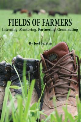 Fields of Farmers: Interning, Mentoring, Partnering, Germinating  by  Joel Salatin
